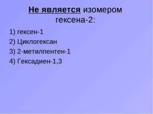Не является изомером гексена-2: 1) гексен-1 2) Циклогексан 3) 2-метилпентен-1