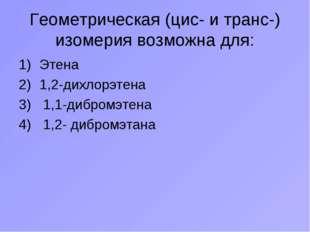 Геометрическая (цис- и транс-) изомерия возможна для: Этена 1,2-дихлорэтена 1