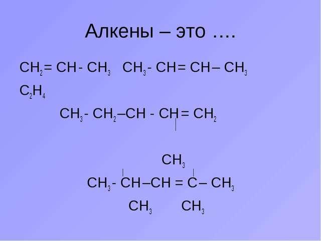 Алкены – это …. СН2 = СН - СН3 СН3 - СН = СН – СН3 С2Н4 СН3 - СН2 –СН - СН =...