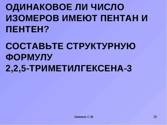 СОСТАВЬТЕ СТРУКТУРНУЮ ФОРМУЛУ 2,2,5-ТРИМЕТИЛГЕКСЕНА-3 Заикина С.М * ОДИНАКОВО...