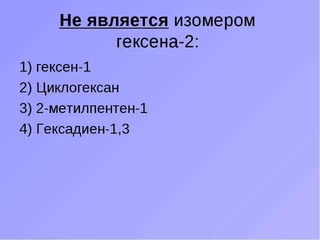 Не является изомером гексена-2: 1) гексен-1 2) Циклогексан 3) 2-метилпентен-1...