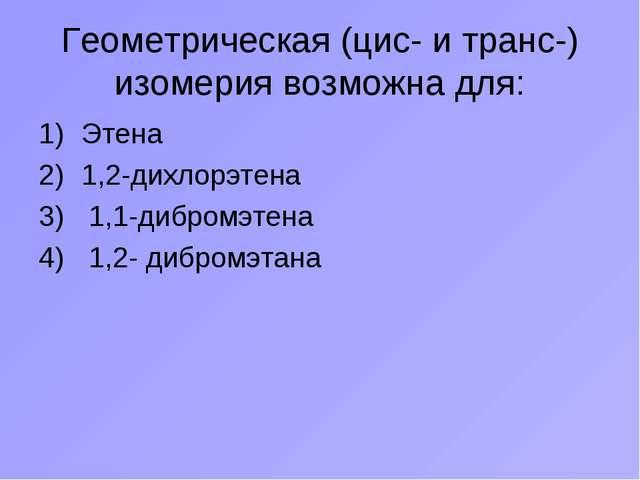 Геометрическая (цис- и транс-) изомерия возможна для: Этена 1,2-дихлорэтена 1...