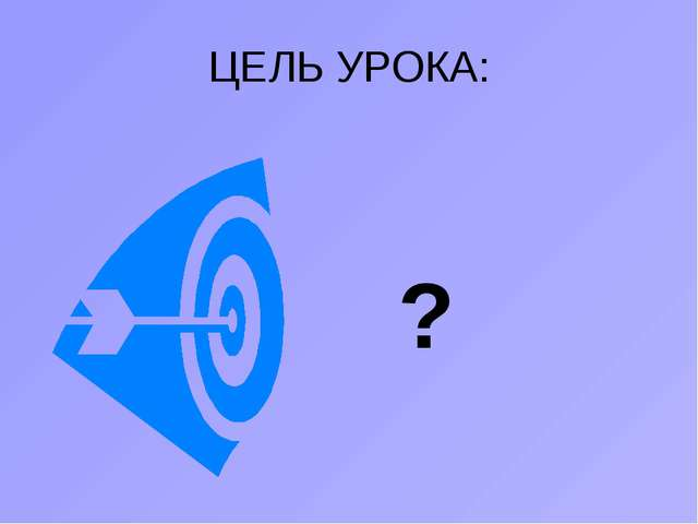 ЦЕЛЬ УРОКА: ?