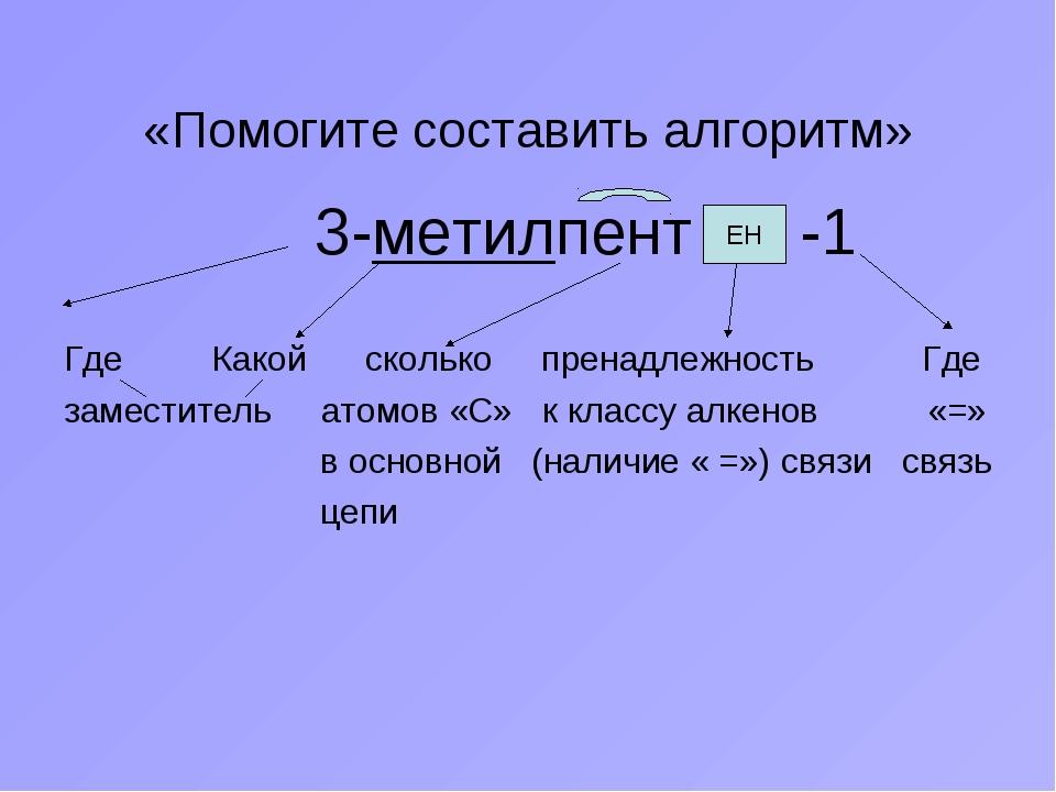 «Помогите составить алгоритм» 3-метилпент -1 Где Какой сколько пренадлежность...
