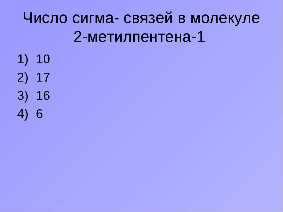 Число сигма- связей в молекуле 2-метилпентена-1 10 17 16 6