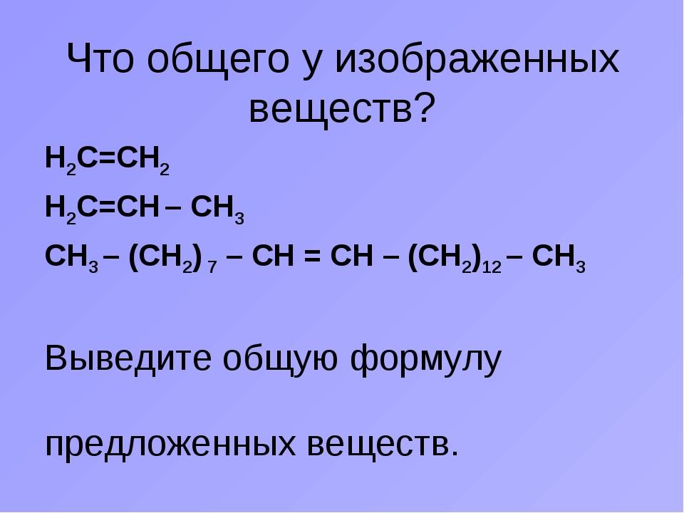 Что общего у изображенных веществ? Н2С=СН2 Н2С=СН – СН3 СН3 – (СН2) 7 – СН =...