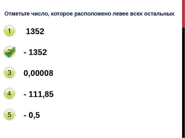Отметьте число, которое расположено левее всех остальных 1352 - 1352 0,00008...