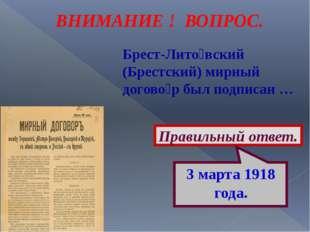 ВНИМАНИЕ ! ВОПРОС. Брест-Лито́вский (Брестский) мирный догово́р был подписан