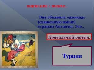 ВНИМАНИЕ ! ВОПРОС. Она объявила «джихад» (священную войну) странам Антанты. Э