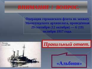 ВНИМАНИЕ ! ВОПРОС. Операция германского флота по захвату Моонзундского архипе