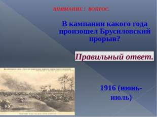 ВНИМАНИЕ ! ВОПРОС. В кампании какого года произошел Брусиловский прорыв? Прав