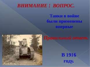 Танки в войне были применены впервые ВНИМАНИЕ ! ВОПРОС. В 1916 году. Правильн