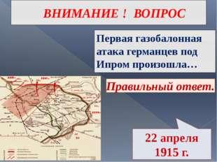 ВНИМАНИЕ ! ВОПРОС Первая газобалонная атака германцев под Ипром произошла… Пр