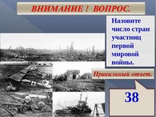38 Назовите число стран участниц первой мировой войны.