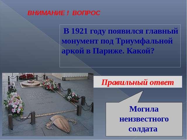 ВНИМАНИЕ ! ВОПРОС В 1921 году появился главный монумент под Триумфальной арко...