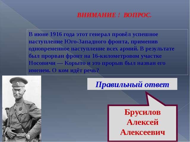 ВНИМАНИЕ ! ВОПРОС. В июне 1916 года этот генерал провёл успешное наступление...