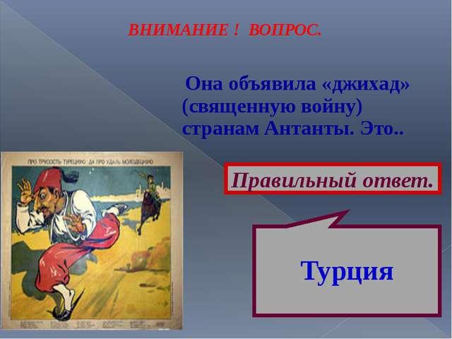 ВНИМАНИЕ ! ВОПРОС. Она объявила «джихад» (священную войну) странам Антанты. Э...