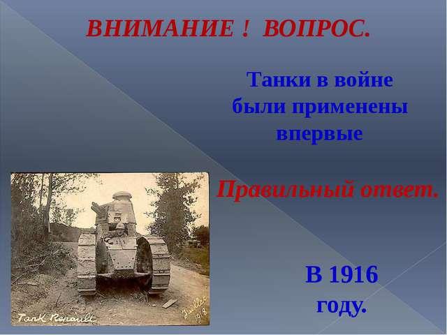 Танки в войне были применены впервые ВНИМАНИЕ ! ВОПРОС. В 1916 году. Правильн...
