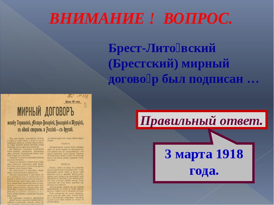 ВНИМАНИЕ ! ВОПРОС. Брест-Лито́вский (Брестский) мирный догово́р был подписан...