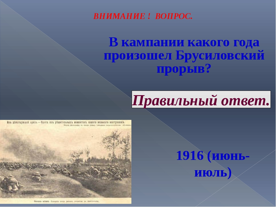 ВНИМАНИЕ ! ВОПРОС. В кампании какого года произошел Брусиловский прорыв? Прав...