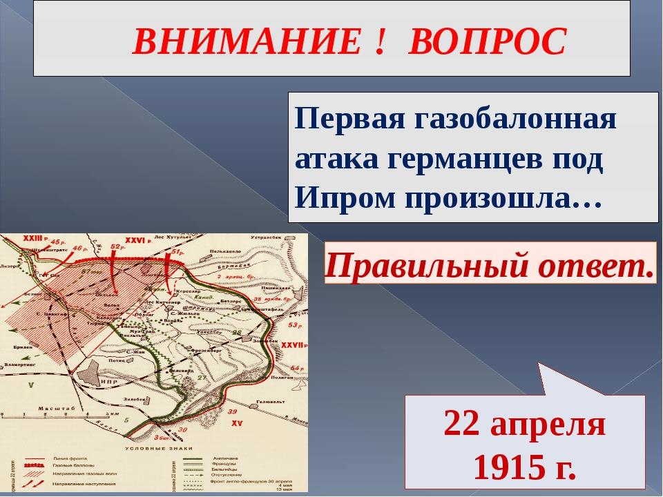 ВНИМАНИЕ ! ВОПРОС Первая газобалонная атака германцев под Ипром произошла… Пр...