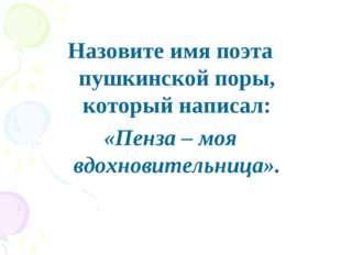 Назовите имя поэта пушкинской поры, который написал: «Пенза – моя вдохновител