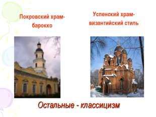 Остальные - классицизм Покровский храм- барокко Успенский храм- византийский
