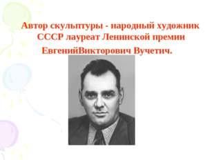 Автор скульптуры - народный художник СССР лауреат Ленинской премии ЕвгенийВи