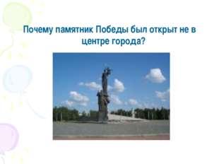 Почему памятник Победы был открыт не в центре города?