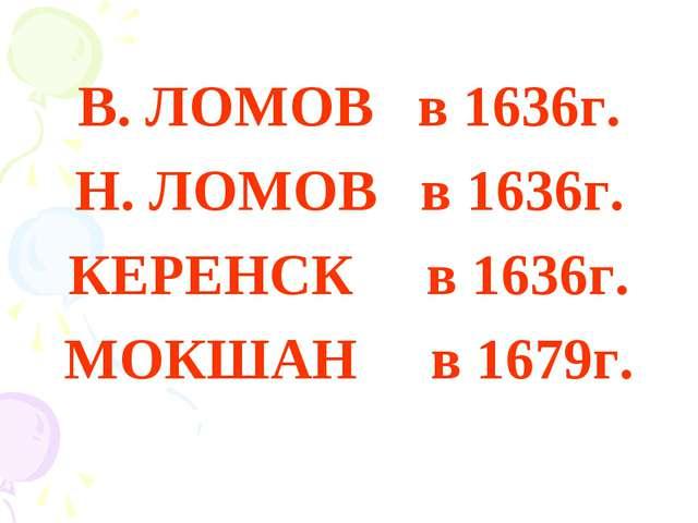 В. ЛОМОВ в 1636г. Н. ЛОМОВ в 1636г. КЕРЕНСК в 1636г. МОКШАН в 1679г.