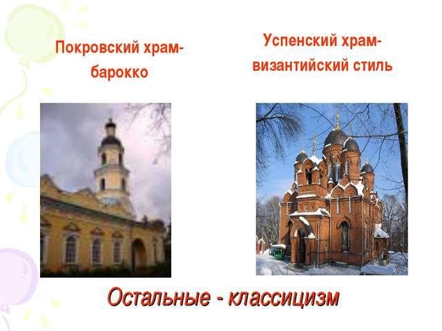 Остальные - классицизм Покровский храм- барокко Успенский храм- византийский...
