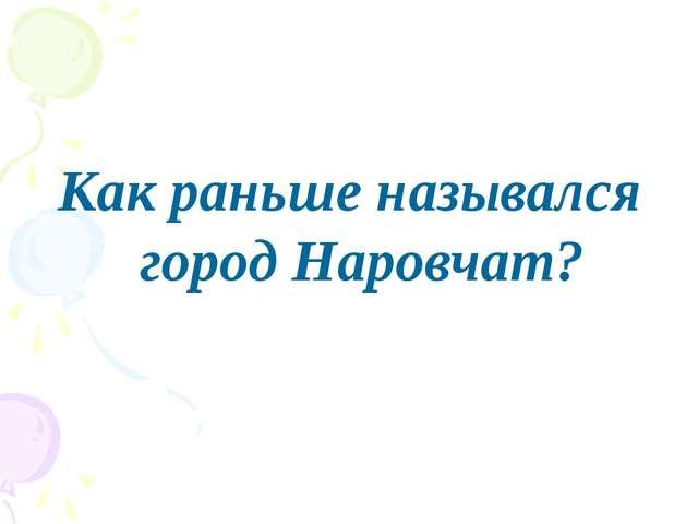 Как раньше назывался город Наровчат?