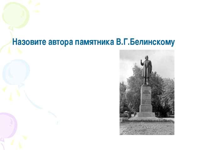 Назовите автора памятника В.Г.Белинскому