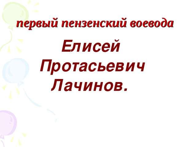 первый пензенский воевода Елисей Протасьевич Лачинов.