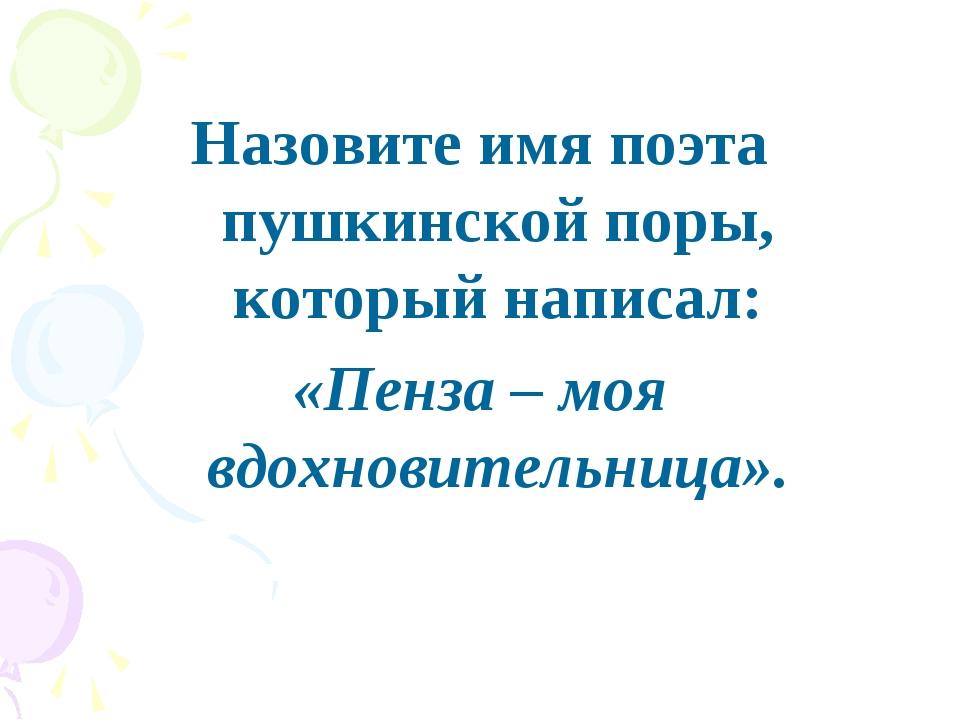 Назовите имя поэта пушкинской поры, который написал: «Пенза – моя вдохновител...
