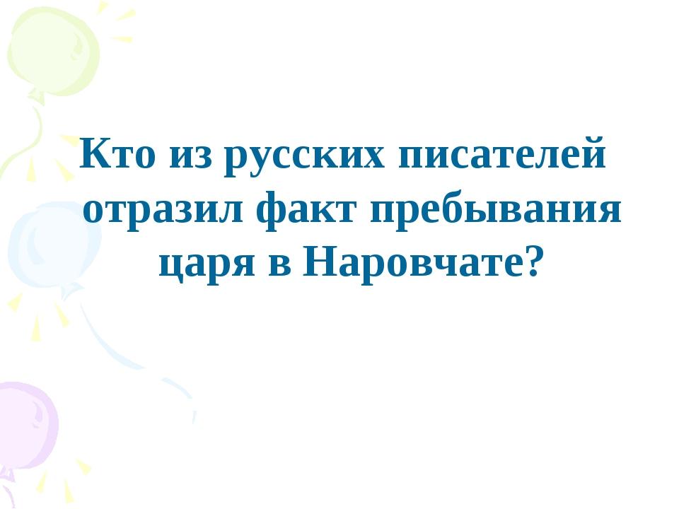 Кто из русских писателей отразил факт пребывания царя в Наровчате?
