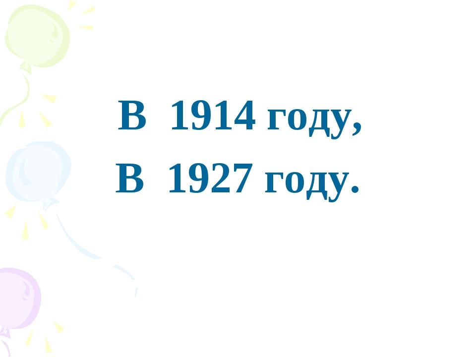 В 1914 году, В 1927 году.