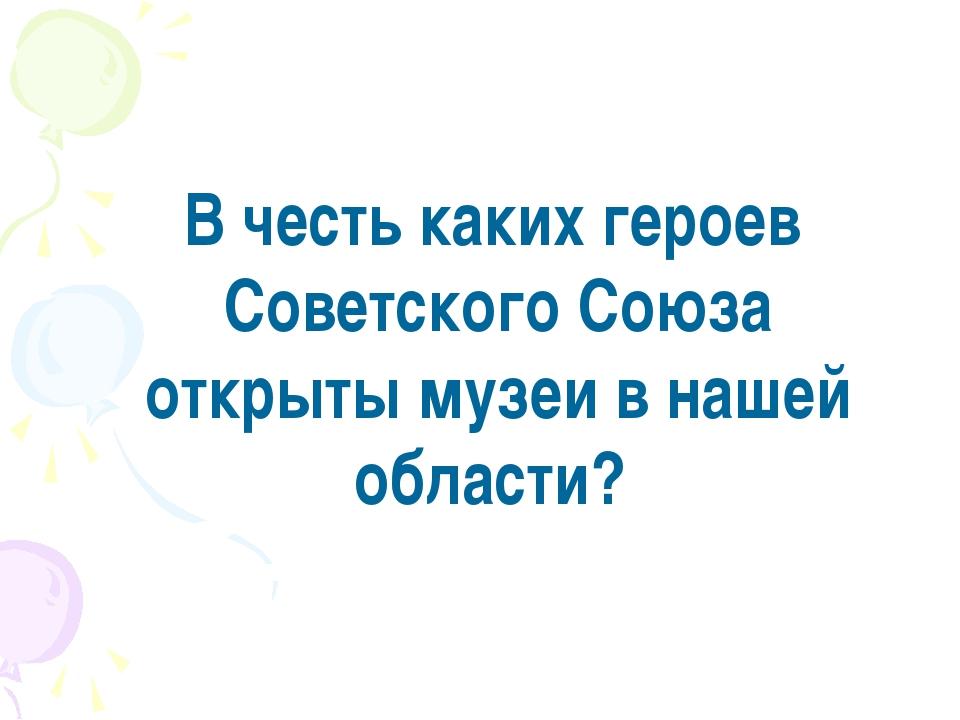 В честь каких героев Советского Союза открыты музеи в нашей области?