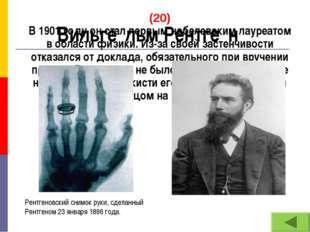 (20) В 1901 году он стал первым нобелевским лауреатом в области физики. Из-за