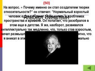 Альберт Эйнштейн (50) На вопрос. « Почему именно он стал создателем теории о
