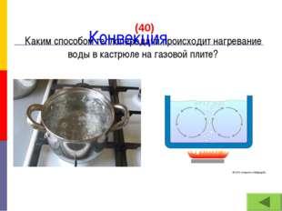(40) Каким способом теплопередачи происходит нагревание воды в кастрюле на г