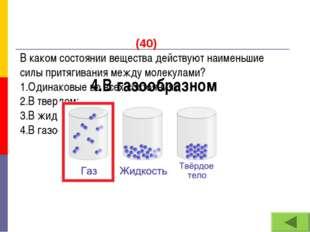 (40) В каком состоянии вещества действуют наименьшие силы притягивания между