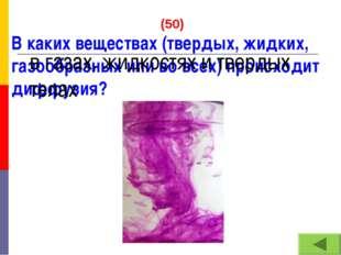(50) В каких веществах (твердых, жидких, газообразных или во всех) происходи