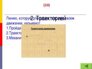 (10) Линию, которую описывает тело при своем движении, называют: 1.Пройденным