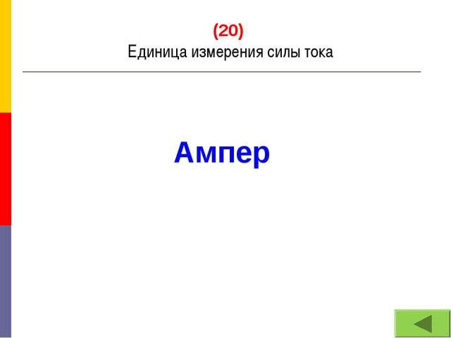 (20) Единица измерения силы тока Ампер