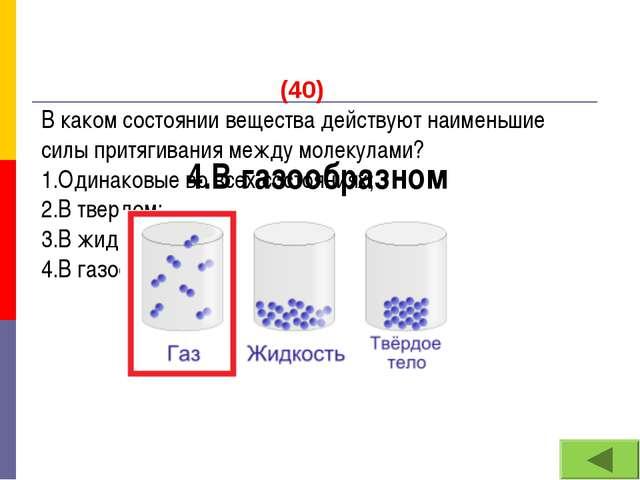 (40) В каком состоянии вещества действуют наименьшие силы притягивания между...
