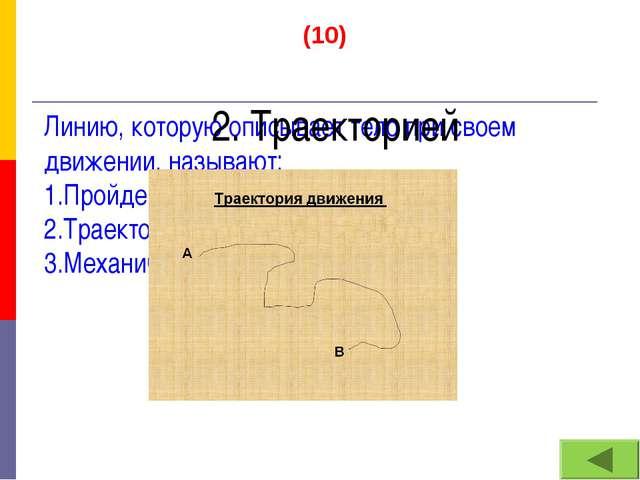 (10) Линию, которую описывает тело при своем движении, называют: 1.Пройденным...