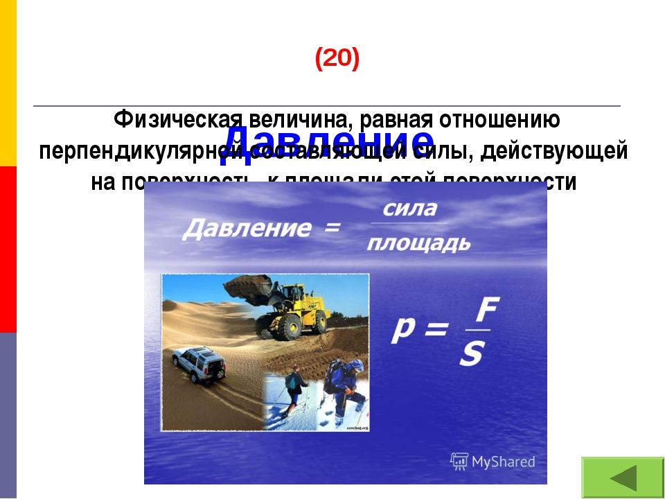 Давление (20) Физическая величина, равная отношению перпендикулярной составля...