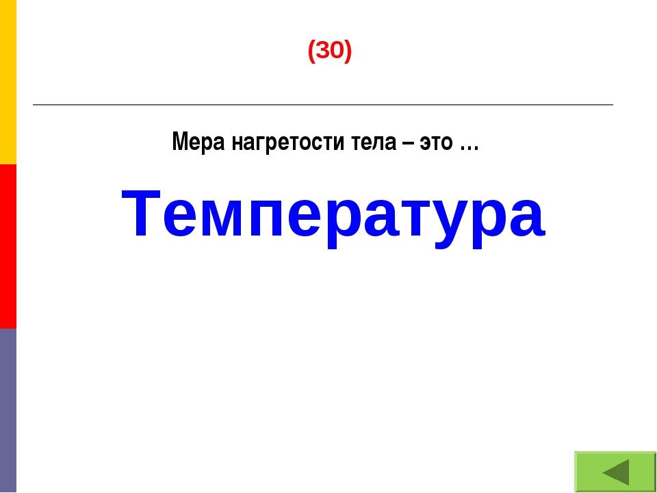 (30) Мера нагретости тела – это … Температура