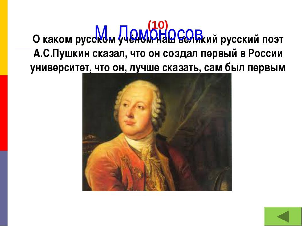 (10) О каком русском учёном наш великий русский поэт А.С.Пушкин сказал, что о...